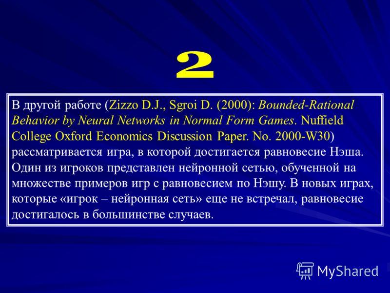 В другой работе (Zizzo D.J., Sgroi D. (2000): Bounded-Rational Behavior by Neural Networks in Normal Form Games. Nuffield College Oxford Economics Discussion Paper. No. 2000-W30) рассматривается игра, в которой достигается равновесие Нэша. Один из иг