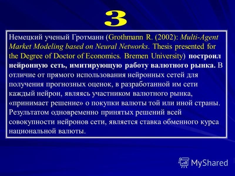 Немецкий ученый Гротманн (Grothmann R. (2002): Multi-Agent Market Modeling based on Neural Networks. Thesis presented for the Degree of Doctor of Economics. Bremen University) построил нейронную сеть, имитирующую работу валютного рынка. В отличие от