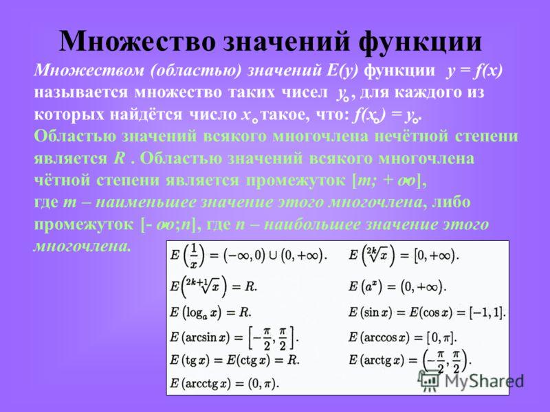 Множество значений функции Множеством (областью) значений E(y) функции y = f(x) называется множество таких чисел y, для каждого из которых найдётся число х такое, что: f(x ) = y. Областью значений всякого многочлена нечётной степени является R. Облас