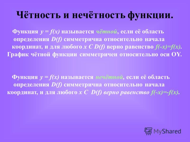 Чётность и нечётность функции. Функция y = f(x) называется чётной, если её область определения D(f) симметрична относительно начала координат, и для любого х С D(f) верно равенство f(-x)=f(x). График чётной функции симметричен относительно оси OY. Фу