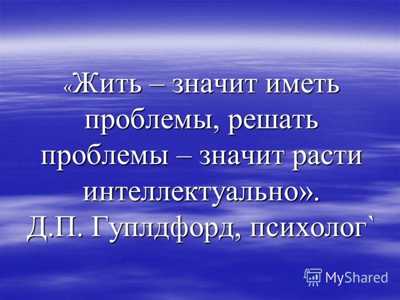 «Жить – значит иметь проблемы, решать проблемы – значит расти интеллектуально». Д.П. Гуплдфорд, психолог`