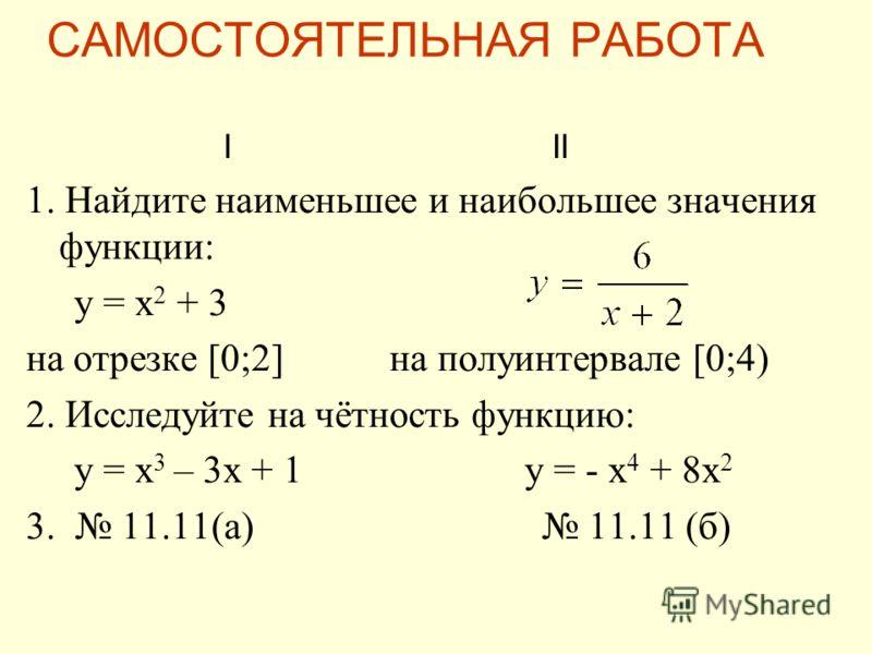 I II 1. Найдите наименьшее и наибольшее значения функции: y = x 2 + 3 на отрезке [0;2] на полуинтервале [0;4) 2. Исследуйте на чётность функцию: y = x 3 – 3x + 1 y = - x 4 + 8x 2 3. 11.11(а) 11.11 (б) САМОСТОЯТЕЛЬНАЯ РАБОТА
