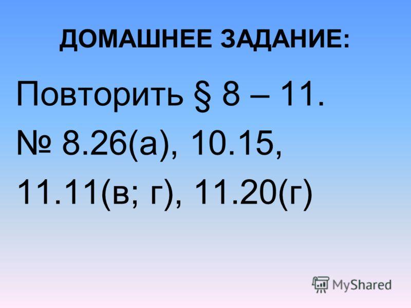 ДОМАШНЕЕ ЗАДАНИЕ: Повторить § 8 – 11. 8.26(а), 10.15, 11.11(в; г), 11.20(г)