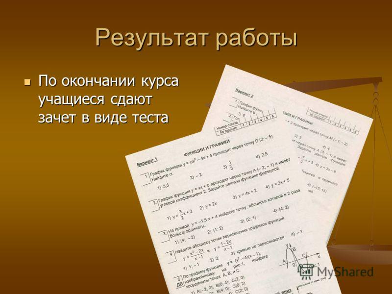 Результат работы По окончании курса учащиеся сдают зачет в виде теста По окончании курса учащиеся сдают зачет в виде теста