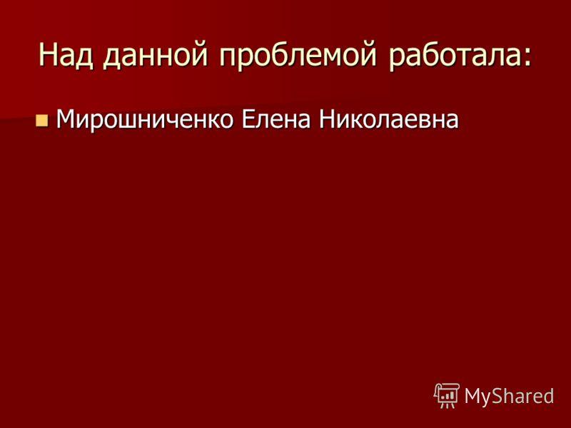 Над данной проблемой работала: Мирошниченко Елена Николаевна Мирошниченко Елена Николаевна