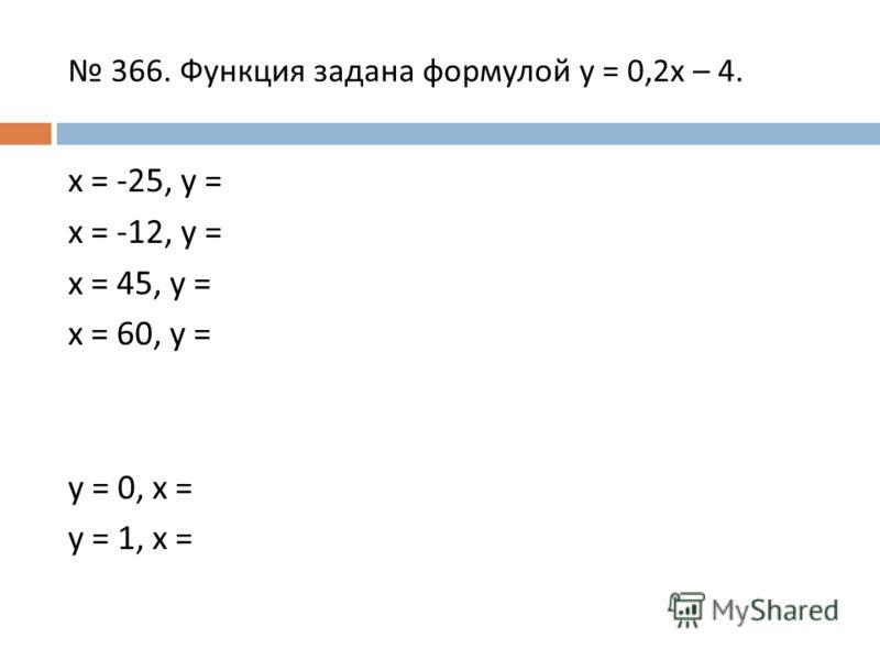366. Функция задана формулой y = 0,2x – 4. x = -25, y = x = -12, y = x = 45, y = x = 60, y = y = 0, x = y = 1, x =
