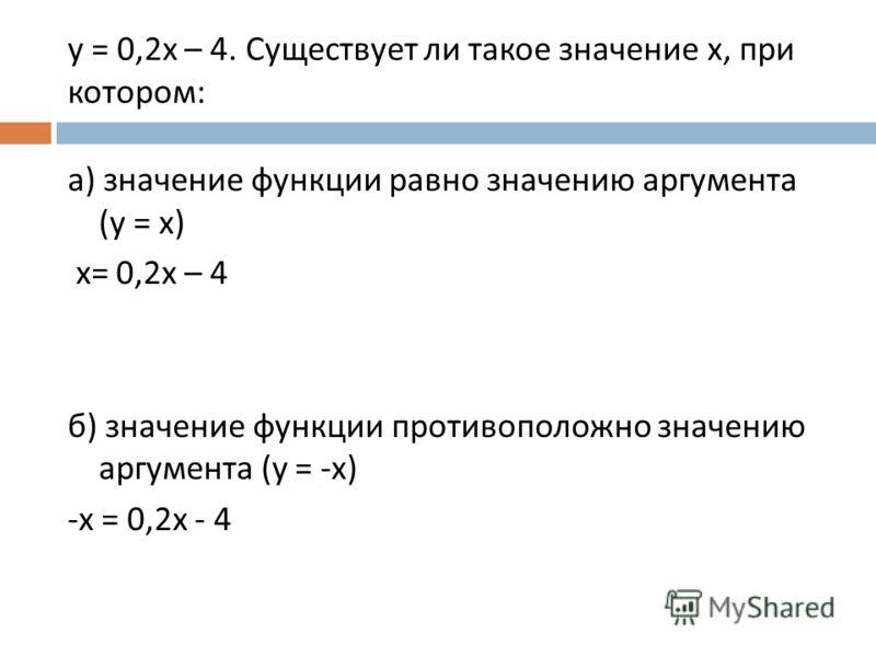 y = 0,2x – 4. Существует ли такое значение x, при котором: а) значение функции равно значению аргумента (y = x) x= 0,2х – 4 б) значение функции противоположно значению аргумента (y = -x) -x = 0,2x - 4