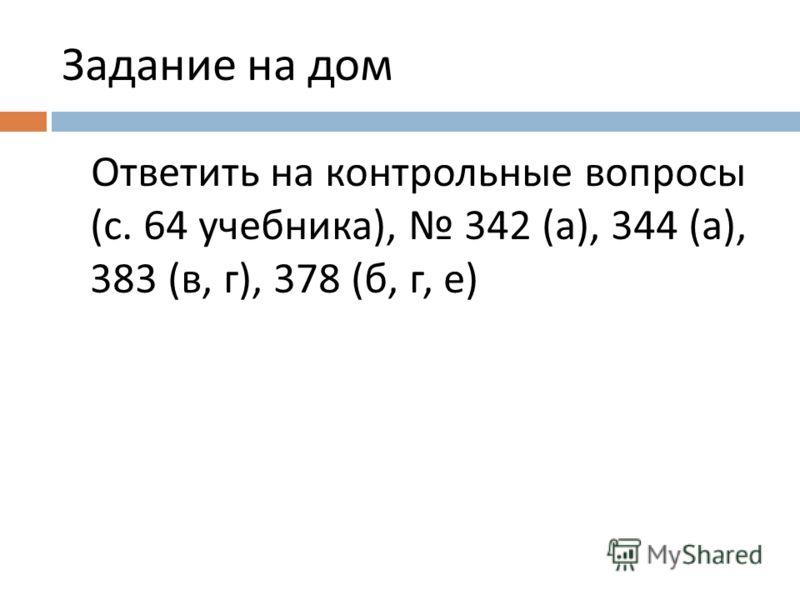 Задание на дом Ответить на контрольные вопросы (с. 64 учебника), 342 (а), 344 (а), 383 (в, г), 378 (б, г, е)
