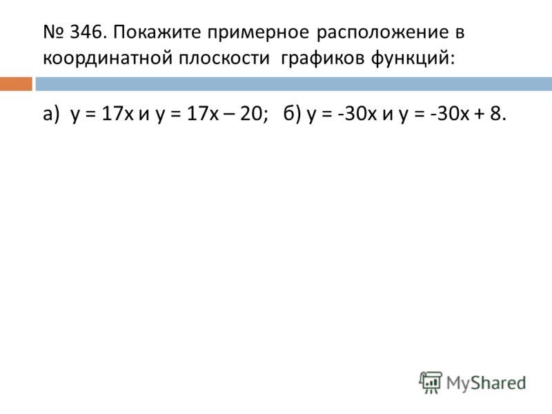 346. Покажите примерное расположение в координатной плоскости графиков функций: а) y = 17x и y = 17x – 20; б) y = -30x и y = -30x + 8.