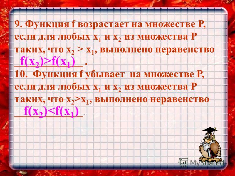 9. Функция f возрастает на множестве Р, если для любых х 1 и х 2 из множества Р таких, что х 2 > х 1, выполнено неравенство _____________. 10. Функция f убывает на множестве Р, если для любых х 1 и х 2 из множества Р таких, что х 2 >х 1, выполнено не