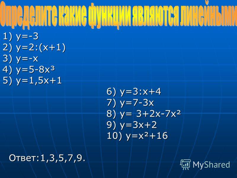 1) y=-3 2) y=2:(x+1) 3) y=-x 4) y=5-8x³ 5) y=1,5x+1 6) y=3:x+4 7) y=7-3x 8) y= 3+2х-7x² 9) y=3x+2 10) y=x²+16 Ответ:1,3,5,7,9.