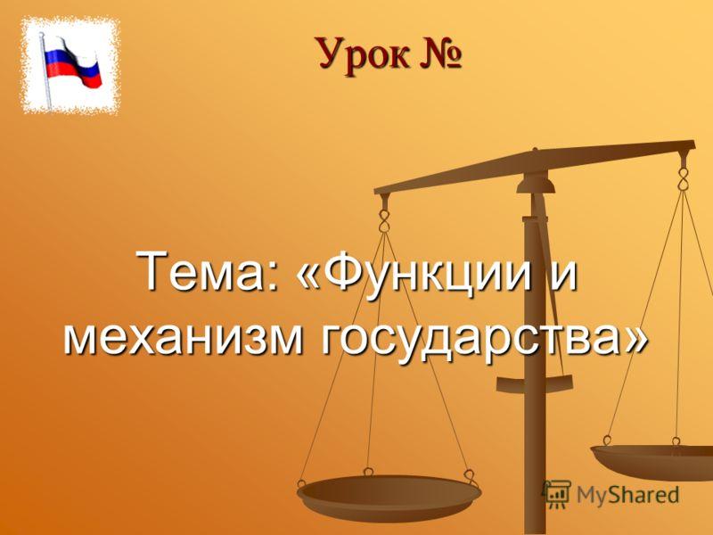 Тема: «Функции и механизм государства» Урок Урок