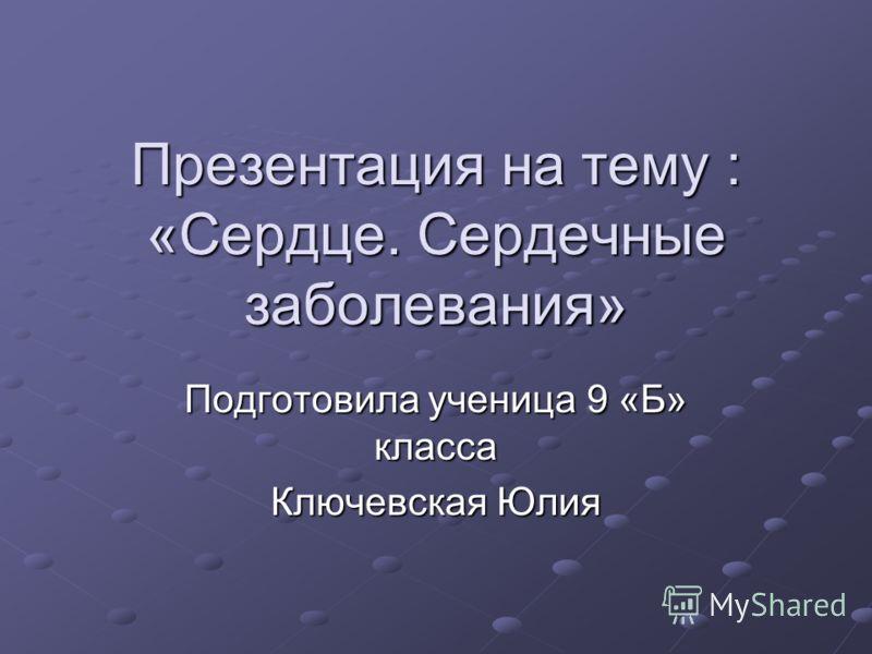 Презентация на тему : «Сердце. Сердечные заболевания» Подготовила ученица 9 «Б» класса Ключевская Юлия
