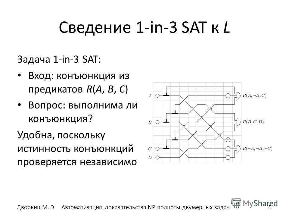 Сведение 1-in-3 SAT к L Задача 1-in-3 SAT: Вход: конъюнкция из предикатов R(A, B, C) Вопрос: выполнима ли конъюнкция? Удобна, поскольку истинность конъюнкций проверяется независимо 5Автоматизация доказательства NP-полноты двумерных задач Дворкин М. Э