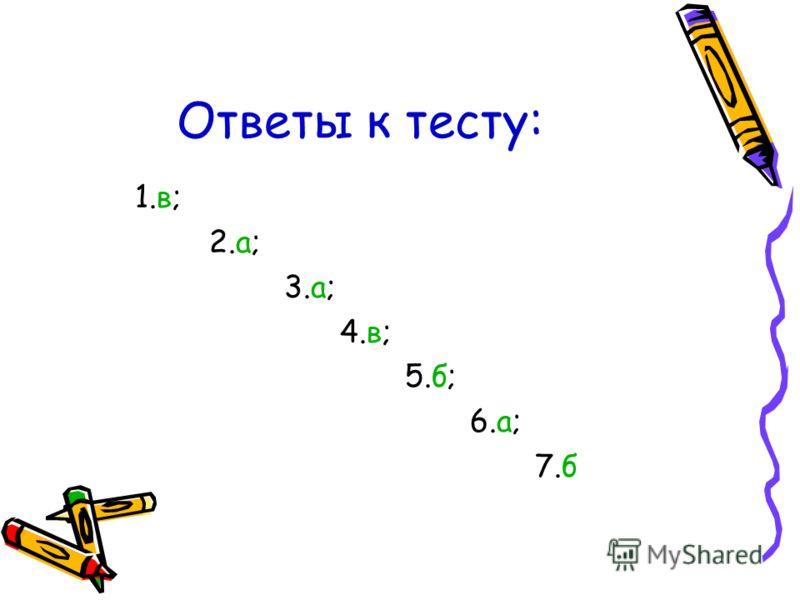 Ответы к тесту: 1.в; 2.а; 3.а; 4.в; 5.б; 6.а; 7.б