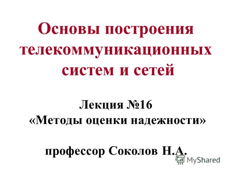 Основы построения телекоммуникационных систем и сетей Лекция 16 «Методы оценки надежности» профессор Соколов Н.А.