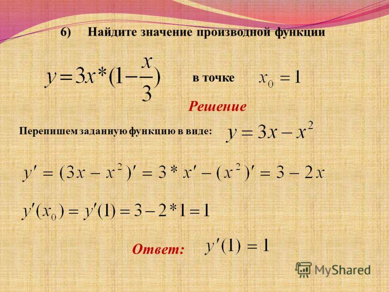6) Найдите значение производной функции в точке Решение Перепишем заданную функцию в виде: Ответ: