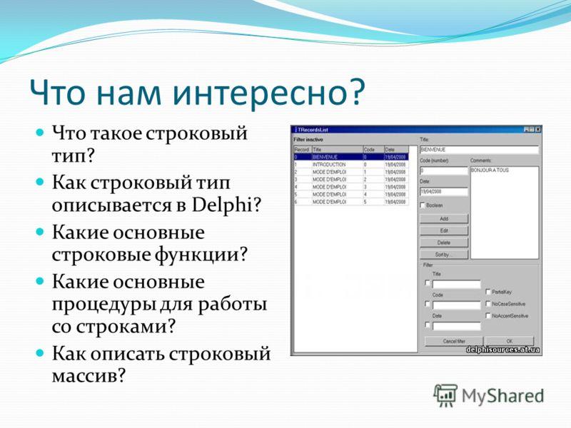 Что нам интересно? Что такое строковый тип? Как строковый тип описывается в Delphi? Какие основные строковые функции? Какие основные процедуры для работы со строками? Как описать строковый массив?