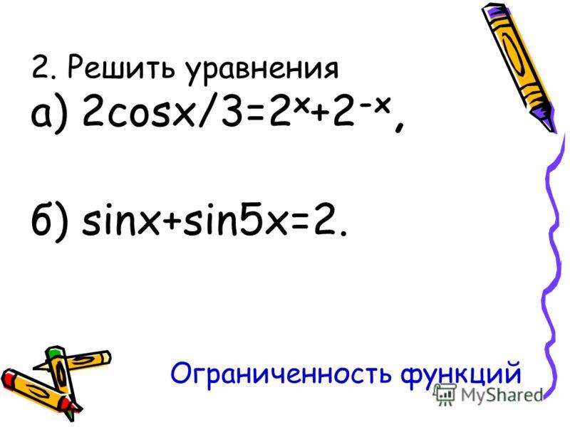 2. Решить уравнения a) 2cosx/3=2 x +2 -x, б) sinx+sin5x=2. Ограниченность функций