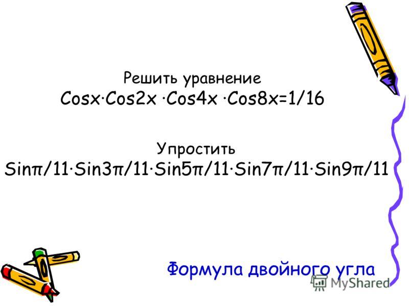 Решить уравнение Cosx·Cos2x ·Cos4x ·Cos8x=1/16 Упростить Sinπ/11·Sin3π/11·Sin5π/11·Sin7π/11·Sin9π/11 Формула двойного угла