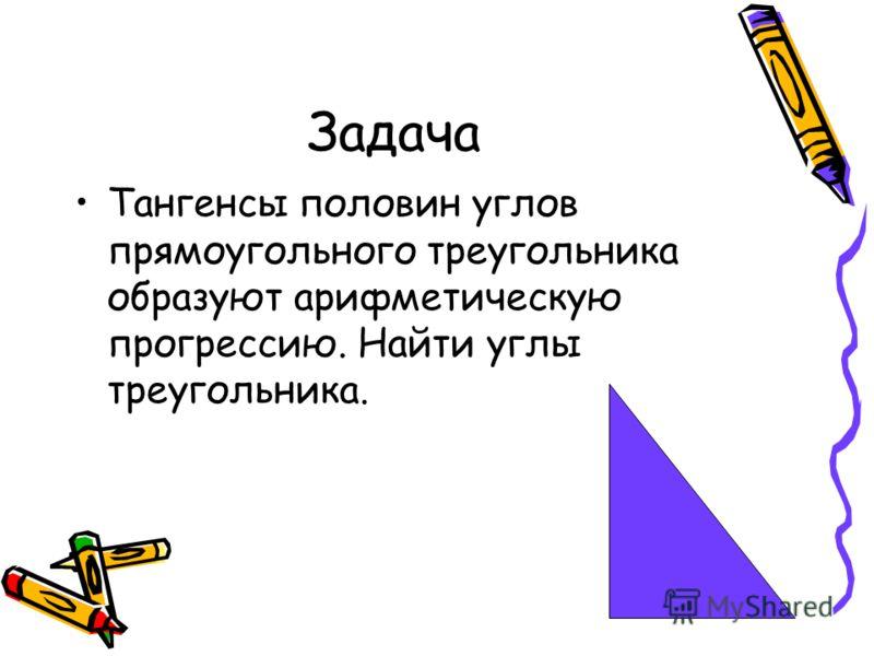 Задача Тангенсы половин углов прямоугольного треугольника образуют арифметическую прогрессию. Найти углы треугольника.