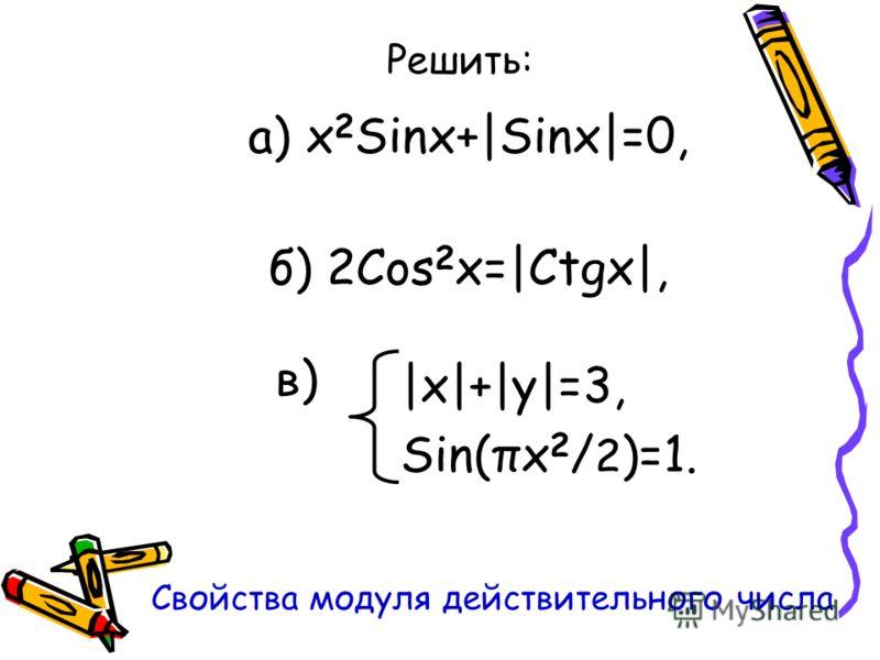 Решить: а) x 2 Sinx+|Sinx|=0, б) 2Cos 2 x=|Ctgx|, Свойства модуля действительного числа |x|+|y|=3, Sin(πx 2 / 2 )=1. в)