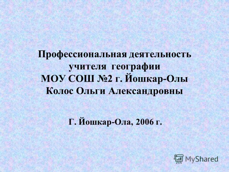 Профессиональная деятельность учителя географии МОУ СОШ 2 г. Йошкар-Олы Колос Ольги Александровны Г. Йошкар-Ола, 2006 г.