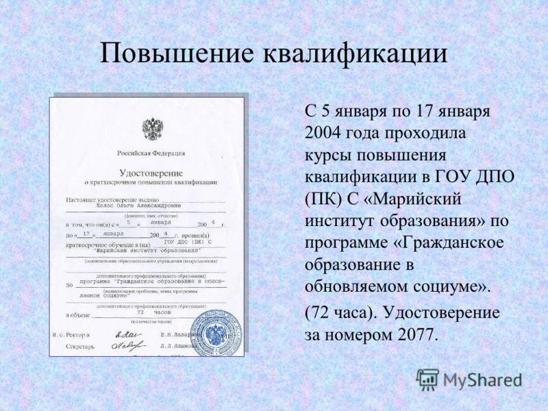 Повышение квалификации С 5 января по 17 января 2004 года проходила курсы повышения квалификации в ГОУ ДПО (ПК) С «Марийский институт образования» по программе «Гражданское образование в обновляемом социуме». (72 часа). Удостоверение за номером 2077.