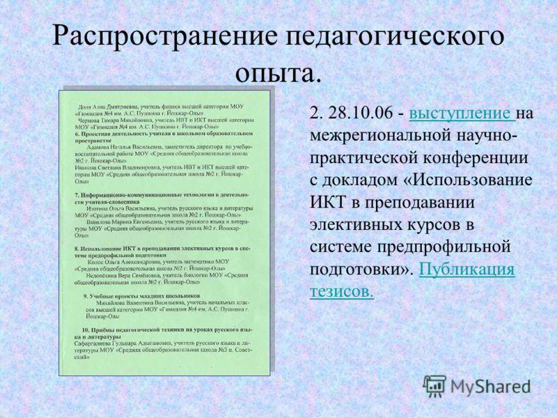Распространение педагогического опыта. 2. 28.10.06 - выступление на межрегиональной научно- практической конференции с докладом «Использование ИКТ в преподавании элективных курсов в системе предпрофильной подготовки». Публикация тезисов.выступление П