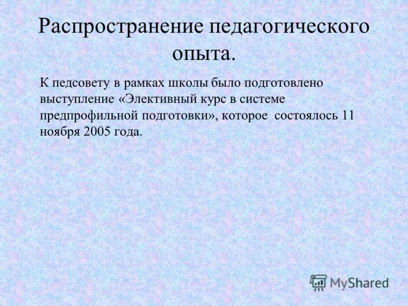 Распространение педагогического опыта. К педсовету в рамках школы было подготовлено выступление «Элективный курс в системе предпрофильной подготовки», которое состоялось 11 ноября 2005 года.