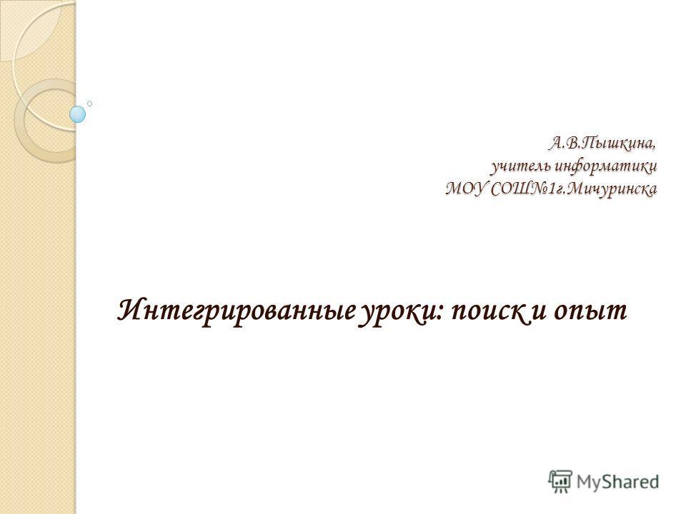 А.В.Пышкина, учитель информатики МОУ СОШ1г.Мичуринска Интегрированные уроки: поиск и опыт