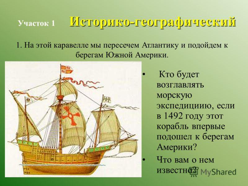 Историко-географический Участок 1 Историко-географический Кто будет возглавлять морскую экспедициию, если в 1492 году этот корабль впервые подошел к берегам Америки? Что вам о нем известно? 1. На этой каравелле мы пересечем Атлантику и подойдем к бер