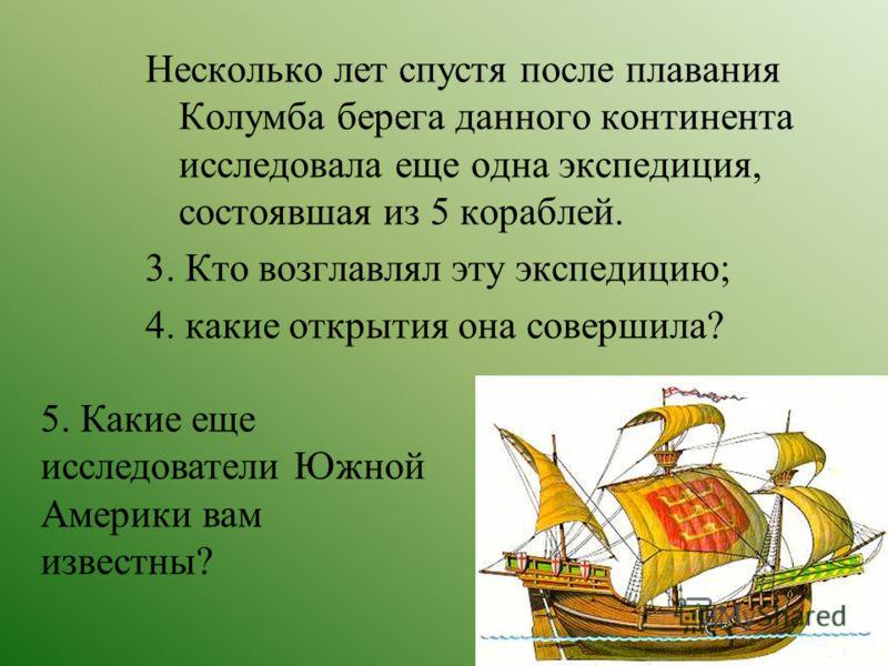 Несколько лет спустя после плавания Колумба берега данного континента исследовала еще одна экспедиция, состоявшая из 5 кораблей. 3. Кто возглавлял эту экспедицию; 4. какие открытия она совершила? 5. Какие еще исследователи Южной Америки вам известны?