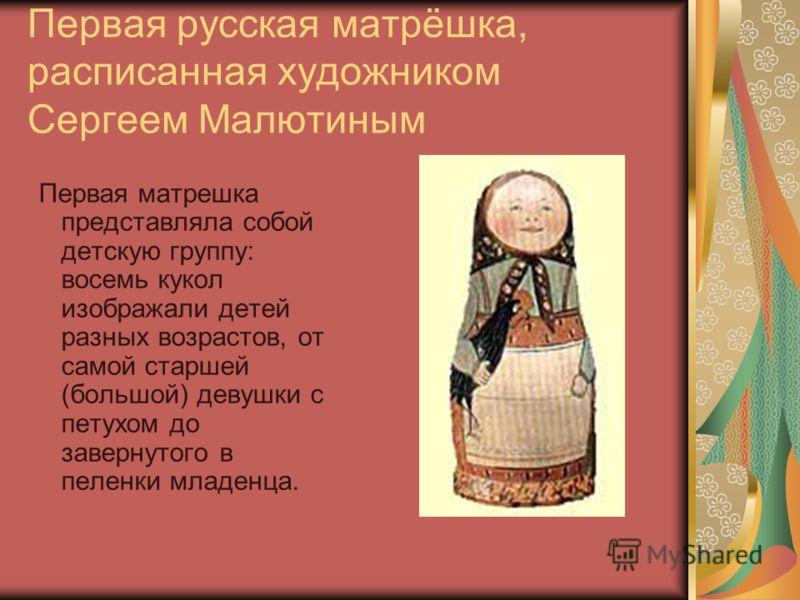 Первая русская матрёшка, расписанная художником Сергеем Малютиным Первая матрешка представляла собой детскую группу: восемь кукол изображали детей разных возрастов, от самой старшей (большой) девушки с петухом до завернутого в пеленки младенца.
