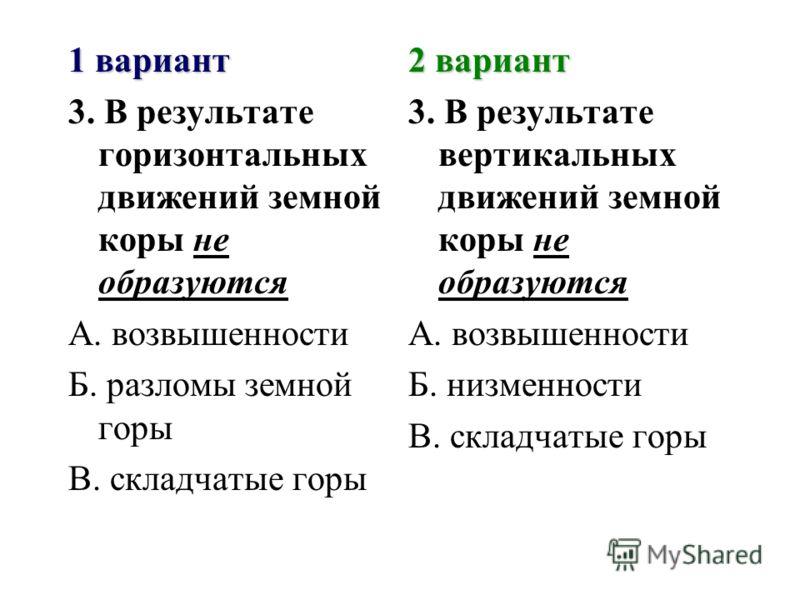 1 вариант 3. В результате горизонтальных движений земной коры не образуются А. возвышенности Б. разломы земной горы В. складчатые горы 2 вариант 3. В результате вертикальных движений земной коры не образуются А. возвышенности Б. низменности В. складч