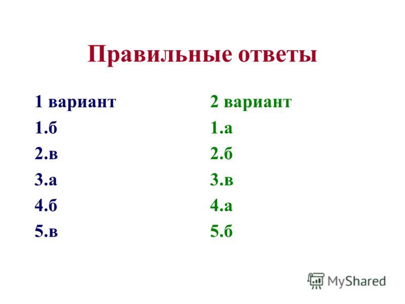 Правильные ответы 1 вариант 1.б 2.в 3.а 4.б 5.в 2 вариант 1.а 2.б 3.в 4.а 5.б
