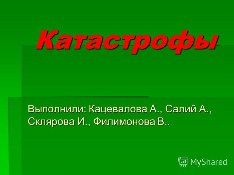 Катастрофы Выполнили: Кацевалова А., Салий А., Склярова И., Филимонова В..