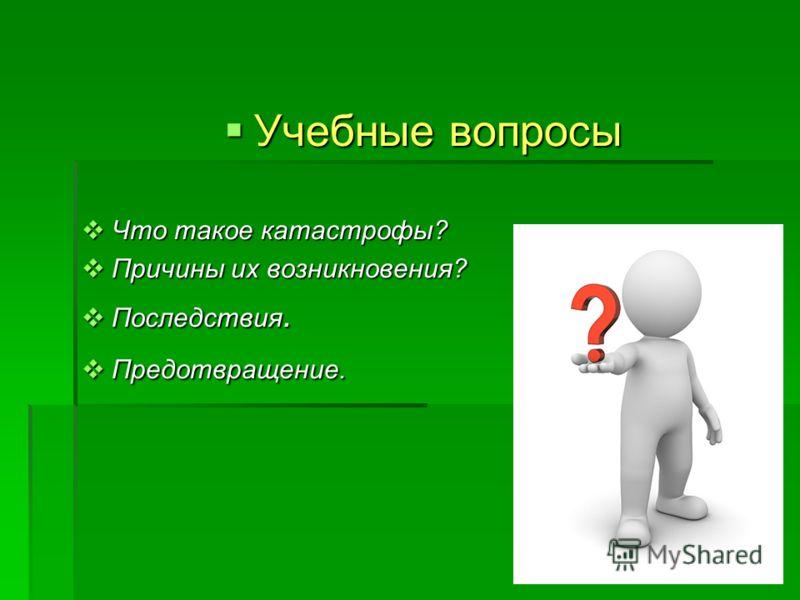 Учебные вопросы Что такое катастрофы? Причины их возникновения? Последствия. Предотвращение.