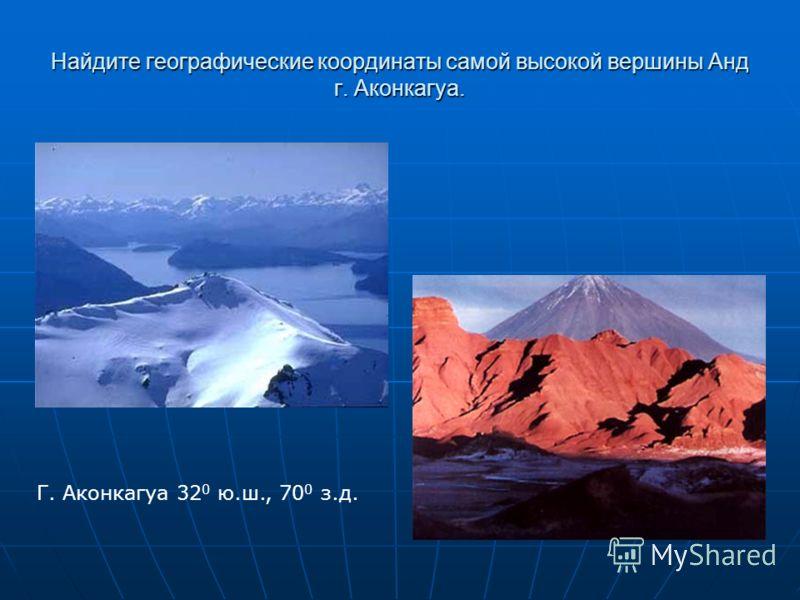 Найдите географические координаты самой высокой вершины Анд г. Аконкагуа. Г. Аконкагуа 32 0 ю.ш., 70 0 з.д.