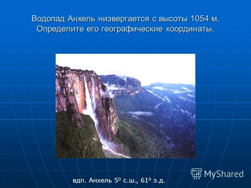 Водопад Анхель низвергается с высоты 1054 м. Определите его географические координаты. вдп. Анхель 5 0 с.ш., 61 0 з.д.