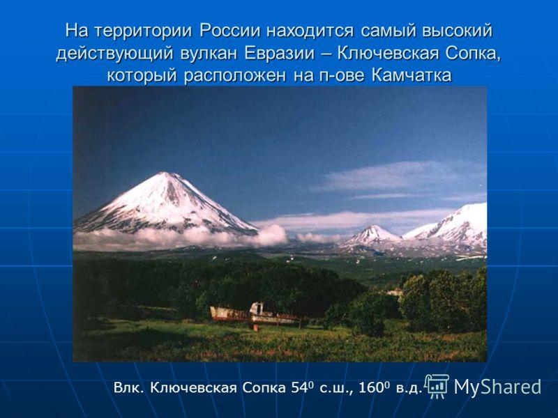 На территории России находится самый высокий действующий вулкан Евразии – Ключевская Сопка, который расположен на п-ове Камчатка Влк. Ключевская Сопка
