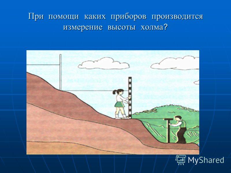 При помощи каких приборов производится измерение высоты холма ?
