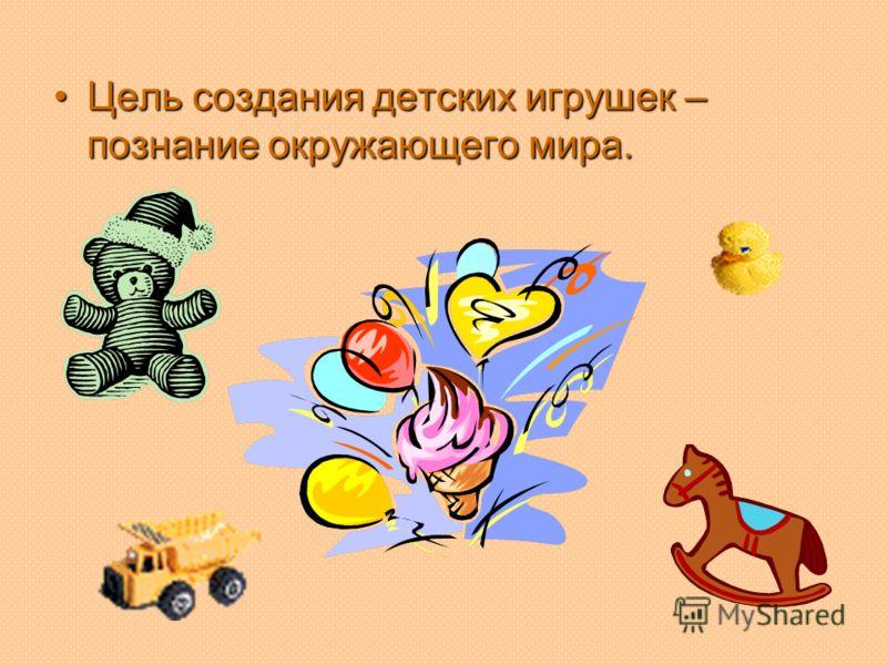 Цель создания детских игрушек – познание окружающего мира.Цель создания детских игрушек – познание окружающего мира.