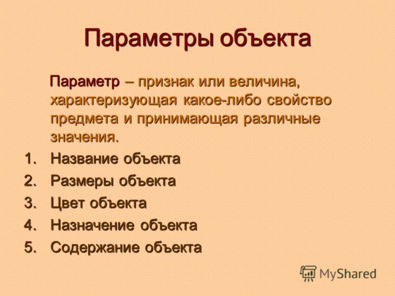 Параметры объекта Параметр – признак или величина, характеризующая какое-либо свойство предмета и принимающая различные значения. Параметр – признак или величина, характеризующая какое-либо свойство предмета и принимающая различные значения. 1.Назван