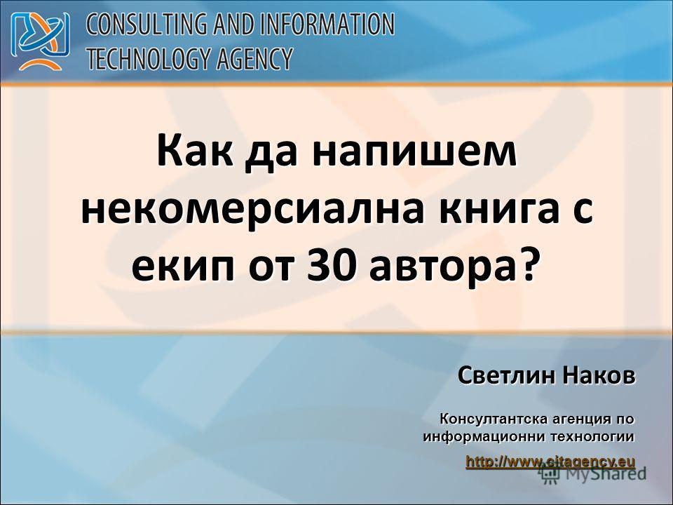 Как да напишем некомерсиална книга с екип от 30 автора? Светлин Наков Консултантска агенция по информационни технологии http://www.citagency.eu http://www.citagency.eu