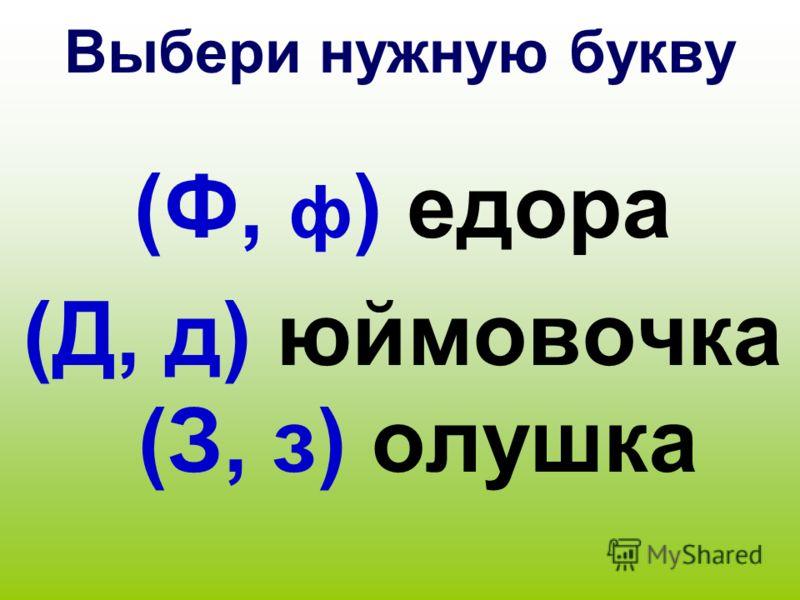 Выбери нужную букву (Ф, ф ) едора (Д, д) юймовочка (З, з) олушка
