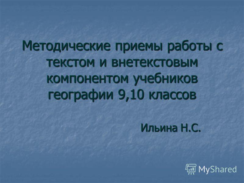 Методические приемы работы с текстом и внетекстовым компонентом учебников географии 9,10 классов Ильина Н.С.