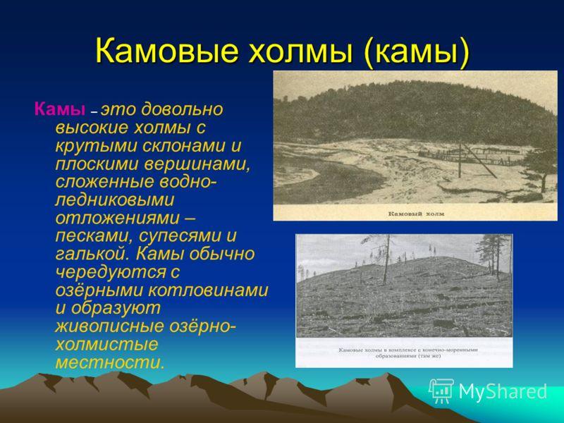 Камовые холмы (камы) Камы – это довольно высокие холмы с крутыми склонами и плоскими вершинами, сложенные водно- ледниковыми отложениями – песками, супесями и галькой. Камы обычно чередуются с озёрными котловинами и образуют живописные озёрно- холмис