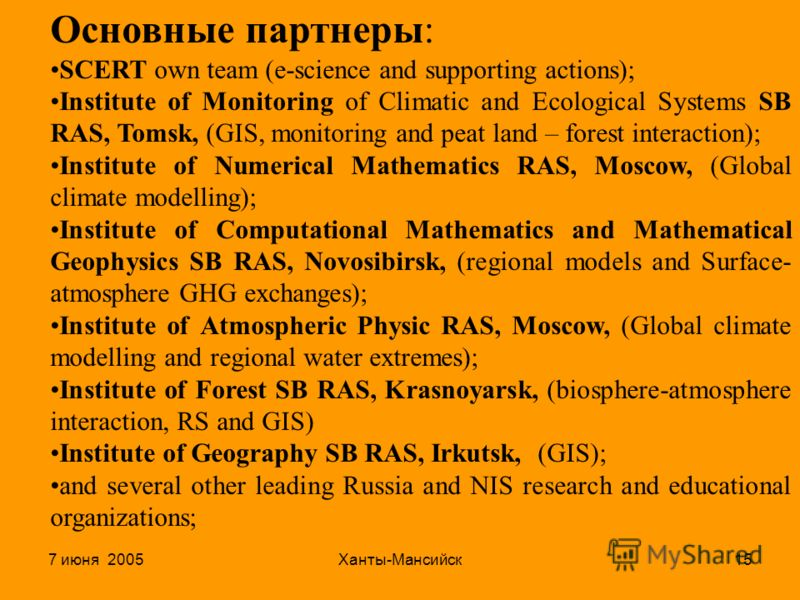 7 июня 2005Ханты-Мансийск15 Основные партнеры: SCERT own team (e-science and supporting actions); Institute of Monitoring of Climatic and Ecological Systems SB RAS, Tomsk, (GIS, monitoring and peat land – forest interaction); Institute of Numerical M
