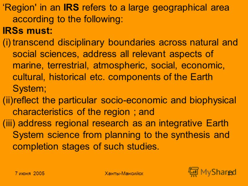 7 июня 2005Ханты-Мансийск23 Region' in an IRS refers to a large geographical area according to the following: IRSs must: (i)transcend disciplinary boundaries across natural and social sciences, address all relevant aspects of marine, terrestrial, atm